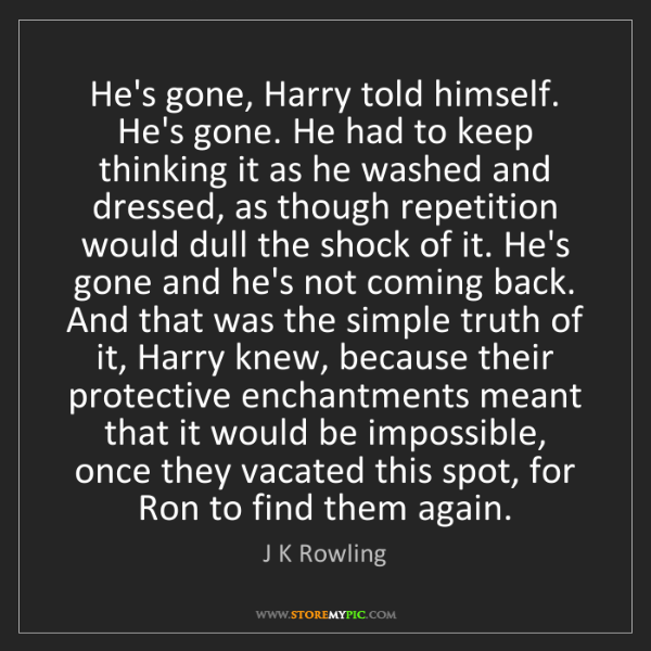 J K Rowling: He's gone, Harry told himself. He's gone. He had to keep...