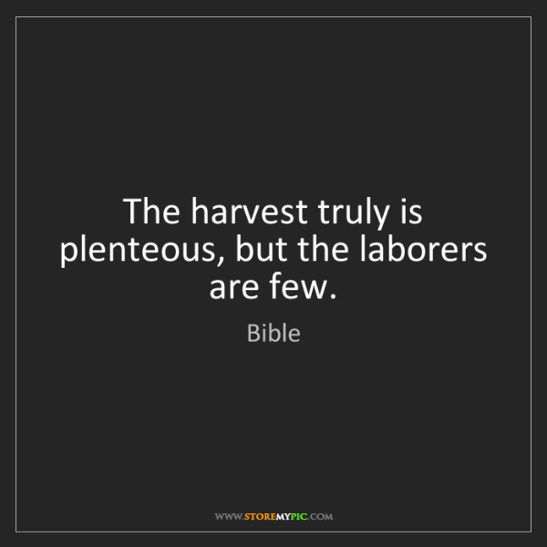 Bible: The harvest truly is plenteous, but the laborers are...