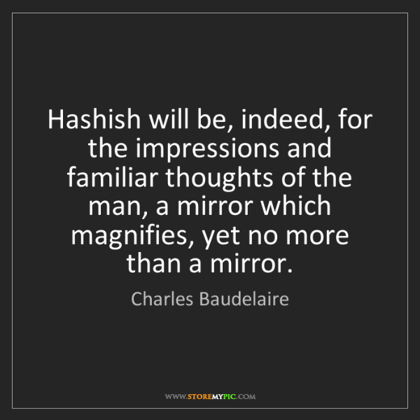 Charles Baudelaire: Hashish will be, indeed, for the impressions and familiar...