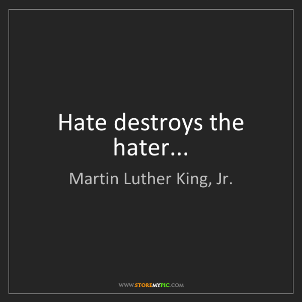 Martin Luther King, Jr.: Hate destroys the hater...