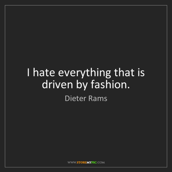 Dieter Rams: I hate everything that is driven by fashion.