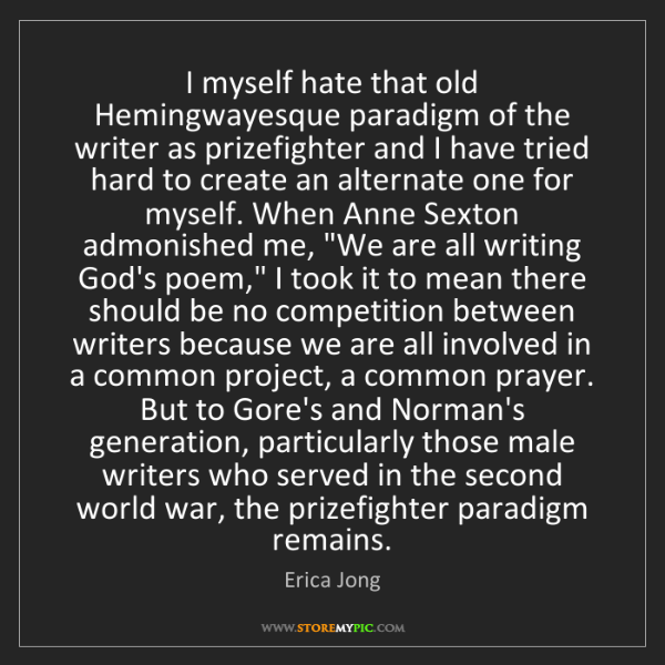 Erica Jong: I myself hate that old Hemingwayesque paradigm of the...