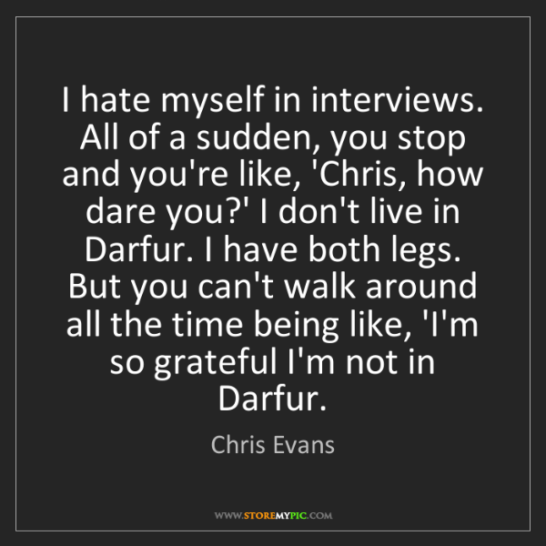 Chris Evans: I hate myself in interviews. All of a sudden, you stop...