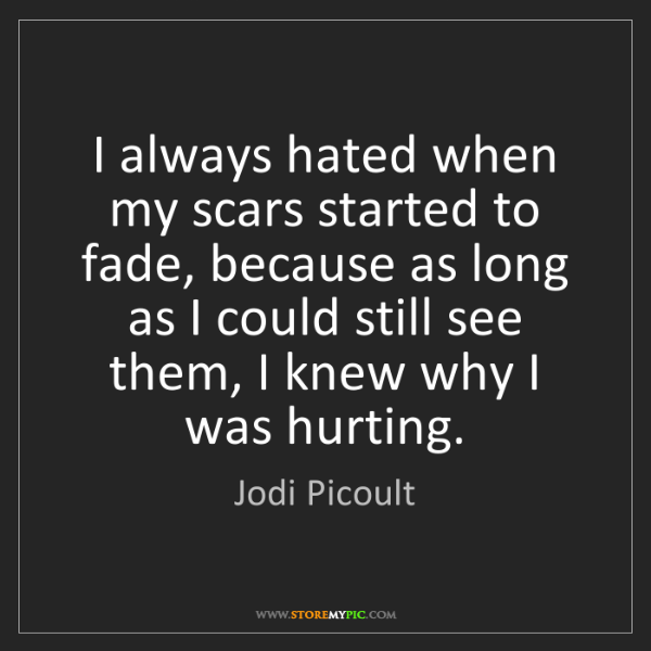Jodi Picoult: I always hated when my scars started to fade, because...