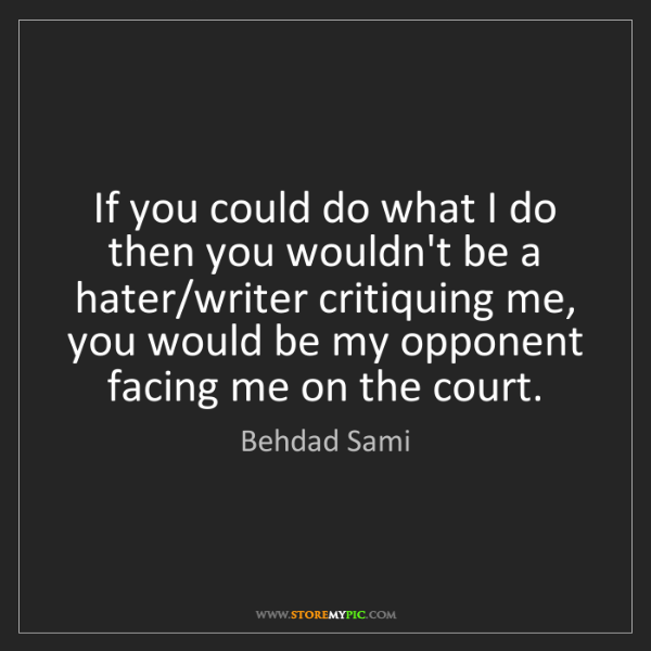 Behdad Sami: If you could do what I do then you wouldn't be a hater/writer...