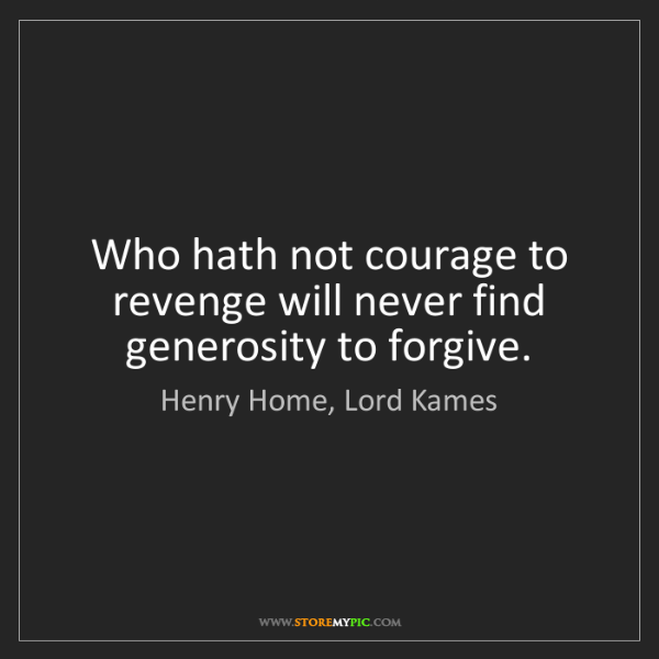 Henry Home, Lord Kames: Who hath not courage to revenge will never find generosity...