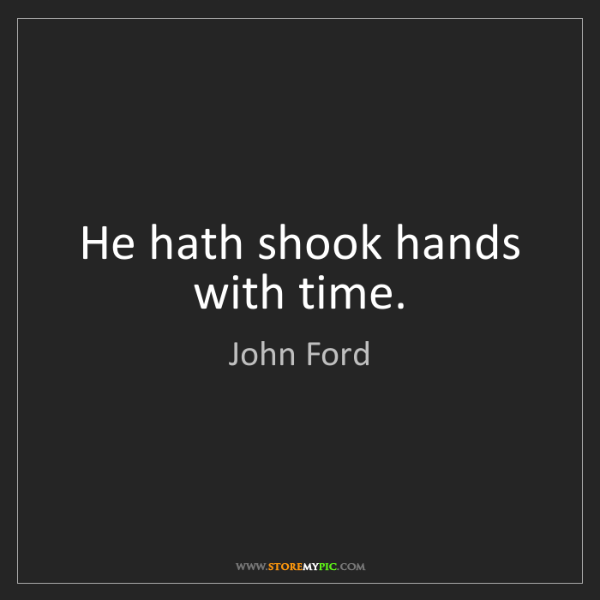 John Ford: He hath shook hands with time.