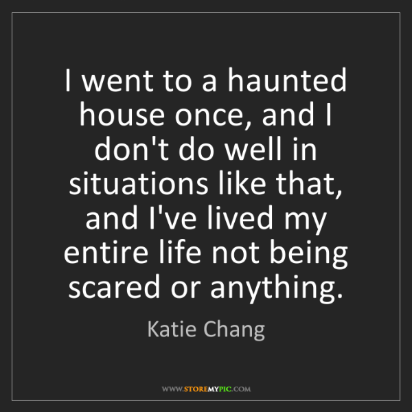 Katie Chang: I went to a haunted house once, and I don't do well in...
