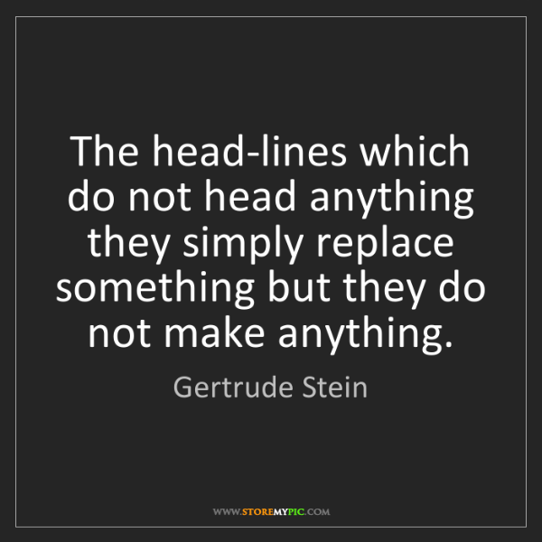 Gertrude Stein: The head-lines which do not head anything they simply...