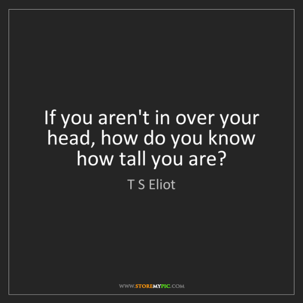 T S Eliot: If you aren't in over your head, how do you know how...