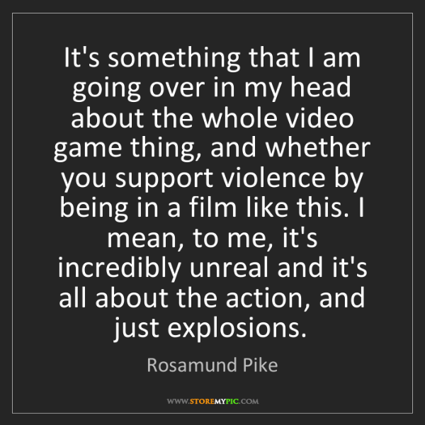 Rosamund Pike: It's something that I am going over in my head about...