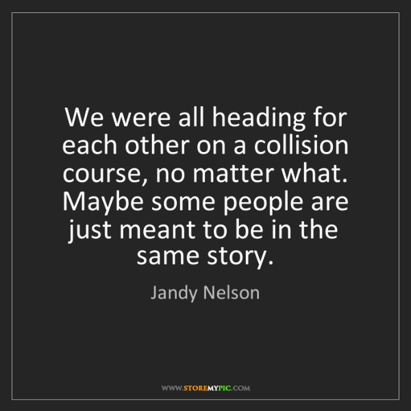 Jandy Nelson: We were all heading for each other on a collision course,...