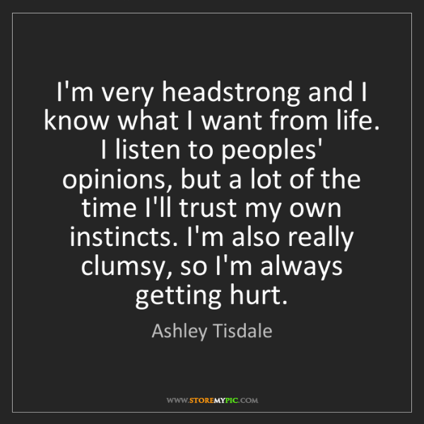 Ashley Tisdale: I'm very headstrong and I know what I want from life....