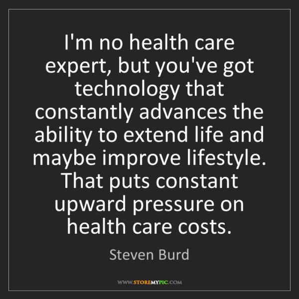 Steven Burd: I'm no health care expert, but you've got technology...