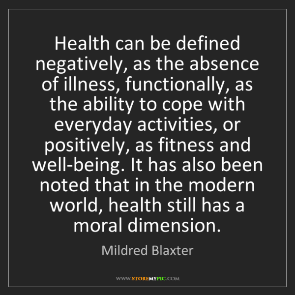 Mildred Blaxter: Health can be defined negatively, as the absence of illness,...