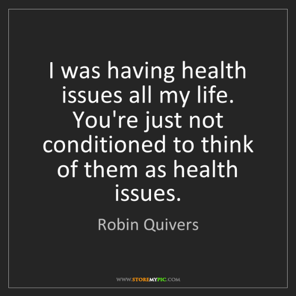 Robin Quivers: I was having health issues all my life. You're just not...