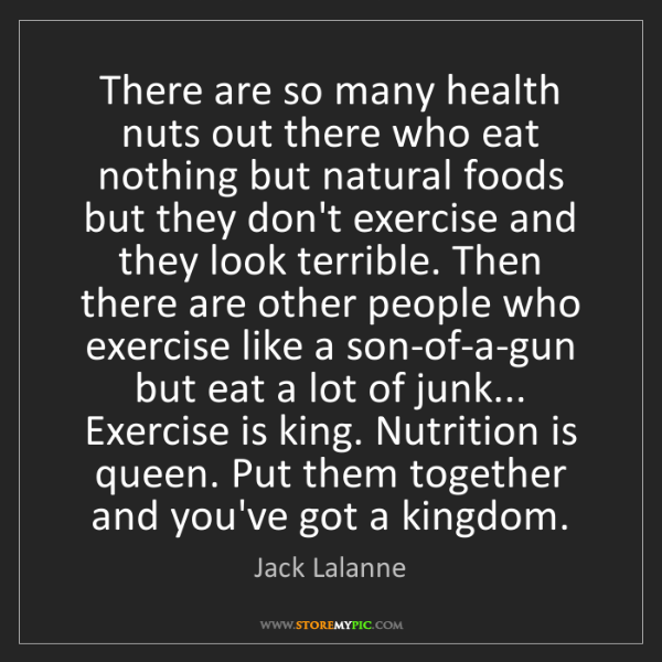 Jack Lalanne: There are so many health nuts out there who eat nothing...