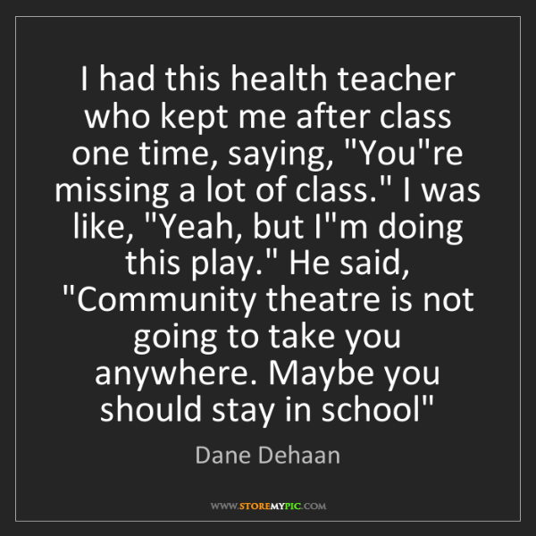 Dane Dehaan: I had this health teacher who kept me after class one...