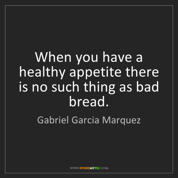 Gabriel Garcia Marquez: When you have a healthy appetite there is no such thing...