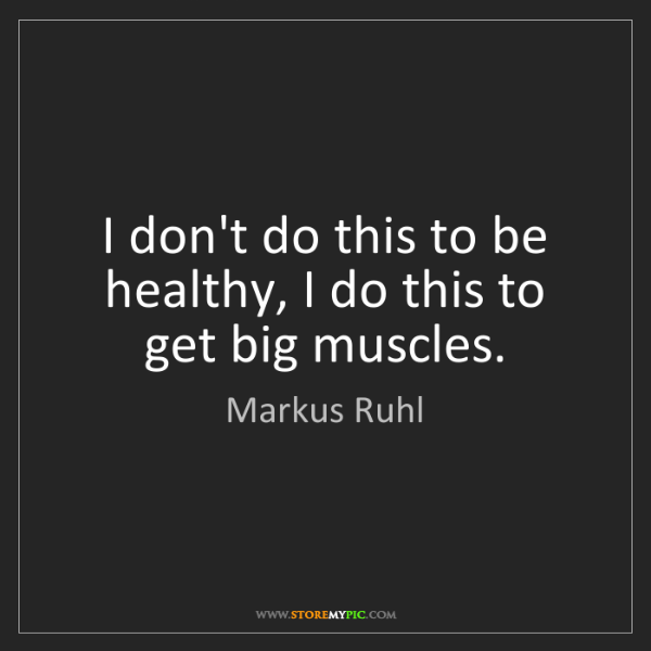 Markus Ruhl: I don't do this to be healthy, I do this to get big muscles.