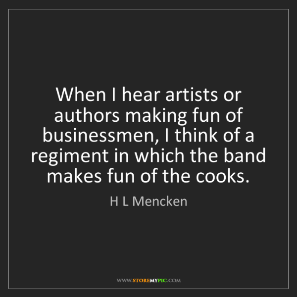 H L Mencken: When I hear artists or authors making fun of businessmen,...