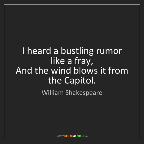 William Shakespeare: I heard a bustling rumor like a fray,  And the wind blows...