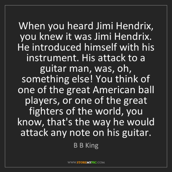 B B King: When you heard Jimi Hendrix, you knew it was Jimi Hendrix....
