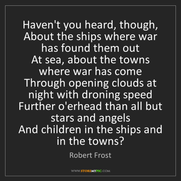 Robert Frost: Haven't you heard, though,  About the ships where war...