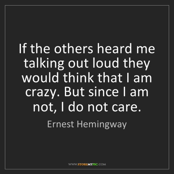Ernest Hemingway: If the others heard me talking out loud they would think...