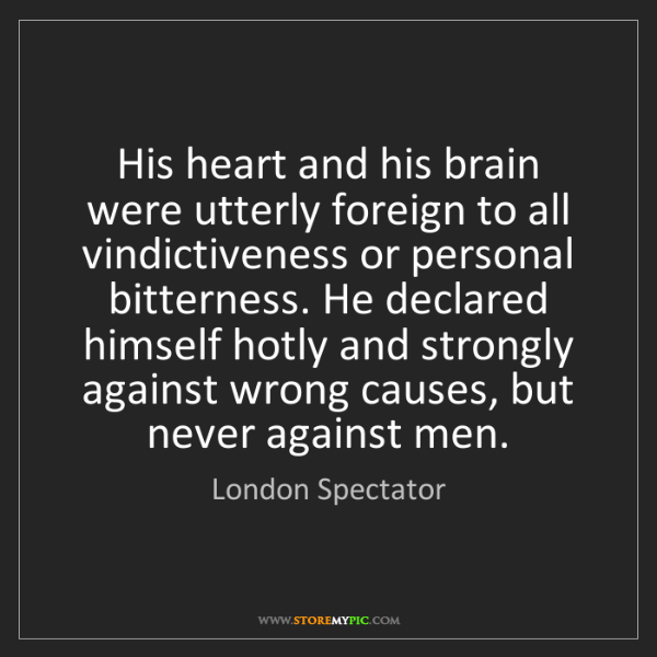 London Spectator: His heart and his brain were utterly foreign to all vindictiveness...