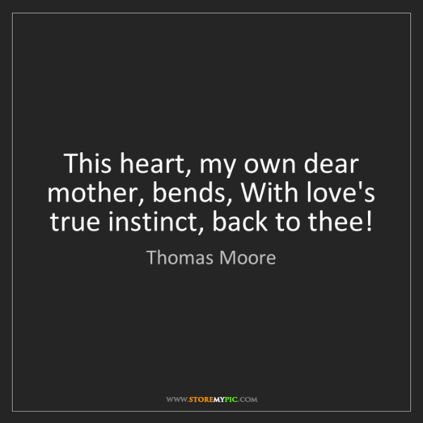 Thomas Moore: This heart, my own dear mother, bends, With love's true...
