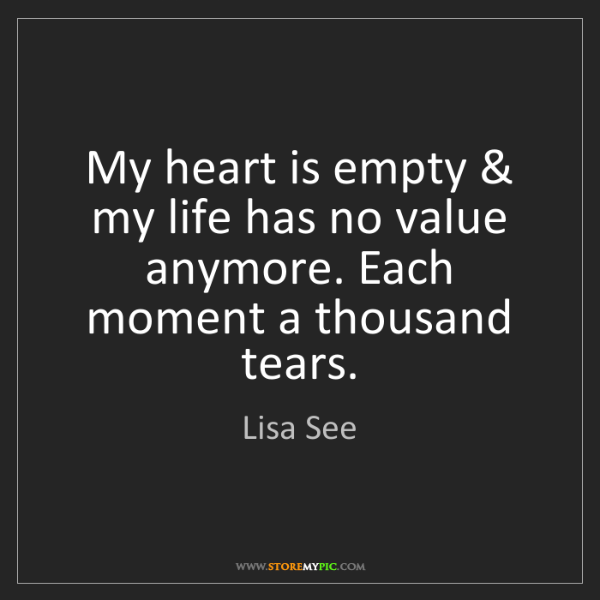 Lisa See: My heart is empty & my life has no value anymore. Each...