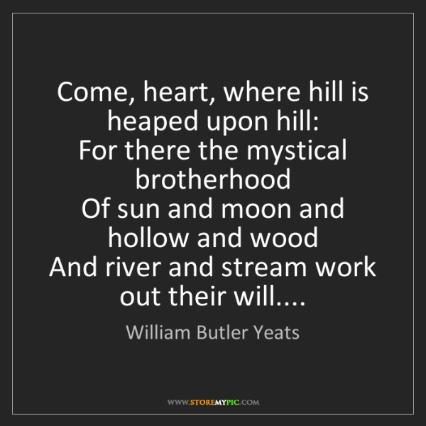 William Butler Yeats: Come, heart, where hill is heaped upon hill:  For there...