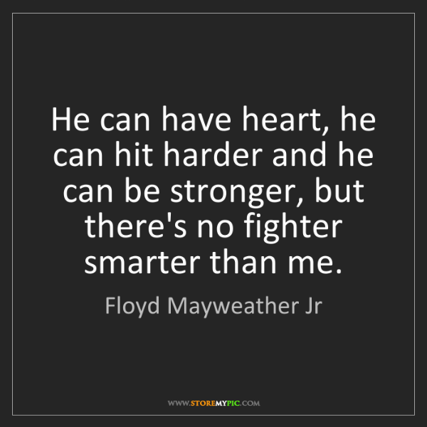 Floyd Mayweather Jr: He can have heart, he can hit harder and he can be stronger,...