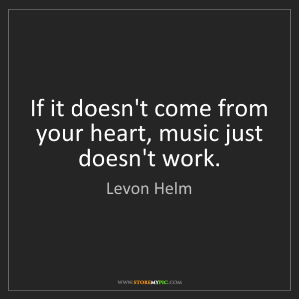 Levon Helm: If it doesn't come from your heart, music just doesn't...