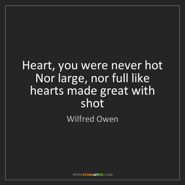 Wilfred Owen: Heart, you were never hot  Nor large, nor full like hearts...