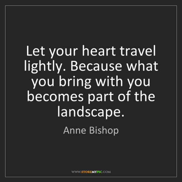 Anne Bishop: Let your heart travel lightly. Because what you bring...