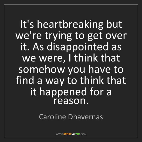 Caroline Dhavernas: It's heartbreaking but we're trying to get over it. As...