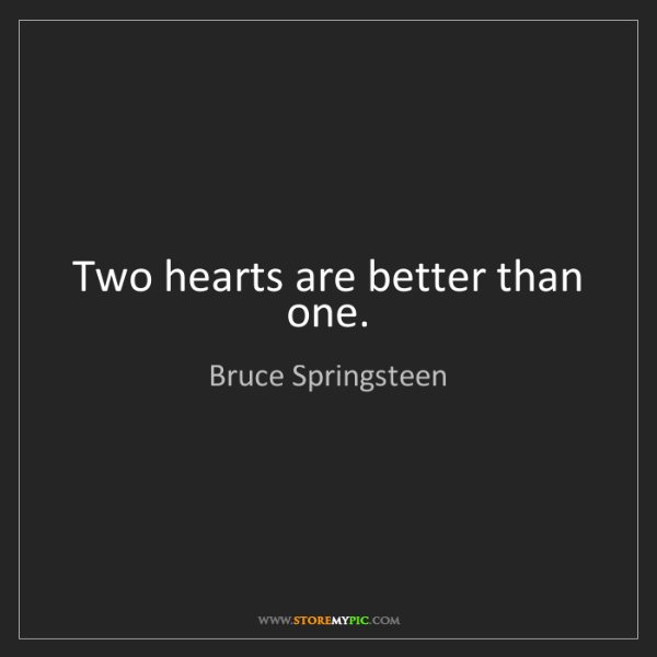 Bruce Springsteen: Two hearts are better than one.