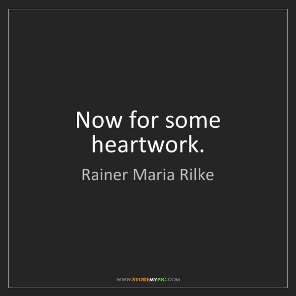 Rainer Maria Rilke: Now for some heartwork.