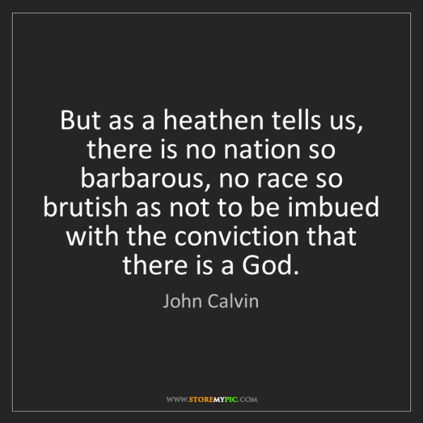 John Calvin: But as a heathen tells us, there is no nation so barbarous,...