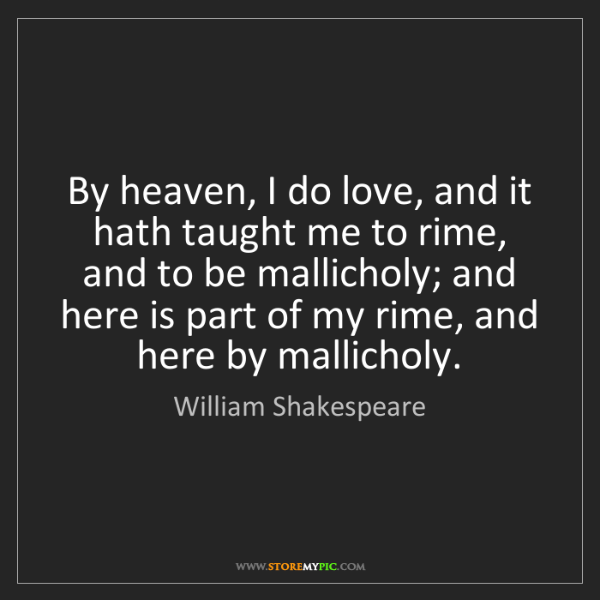 William Shakespeare: By heaven, I do love, and it hath taught me to rime,...