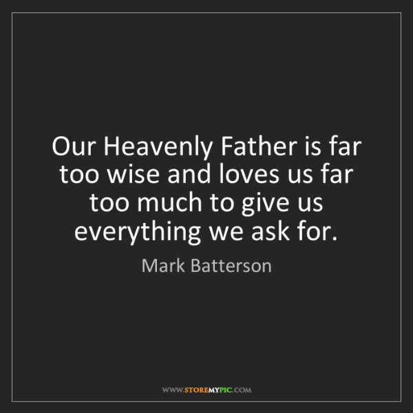 Mark Batterson: Our Heavenly Father is far too wise and loves us far...
