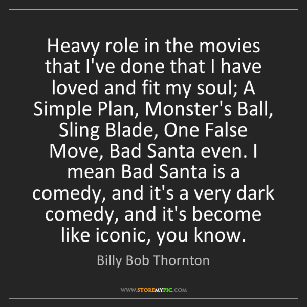 Billy Bob Thornton: Heavy role in the movies that I've done that I have loved...