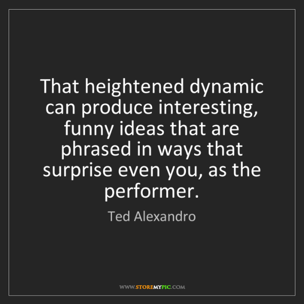 Ted Alexandro: That heightened dynamic can produce interesting, funny...