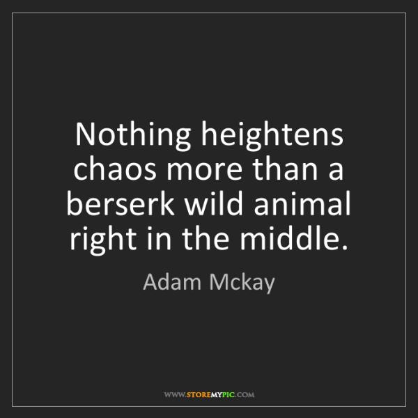 Adam Mckay: Nothing heightens chaos more than a berserk wild animal...