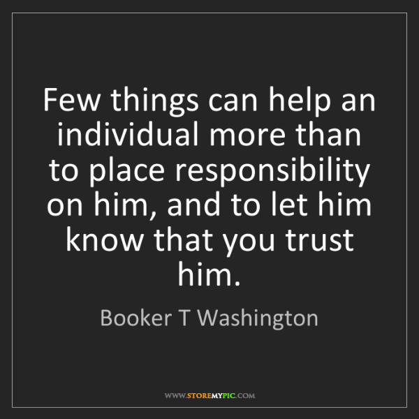 Booker T Washington: Few things can help an individual more than to place...