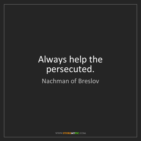 Nachman of Breslov: Always help the persecuted.