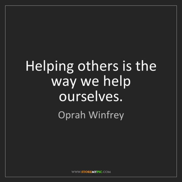 Oprah Winfrey: Helping others is the way we help ourselves.