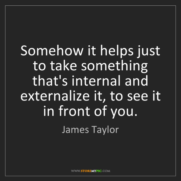 James Taylor: Somehow it helps just to take something that's internal...